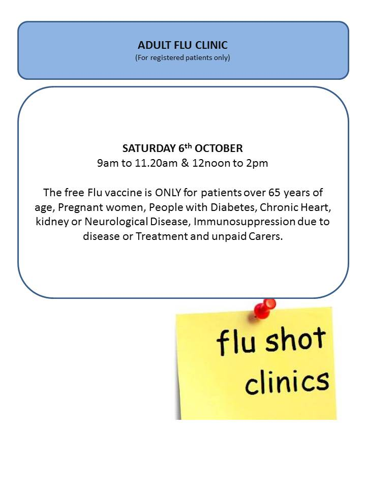 Adult Flu Clinic for registered patients only. Saturday 6th October 9am to 11.20am & 12 noon to 2pm. The free Flu Vaccine is only for patients over 65 years of age, pregnant women, people with diabetes, chronic heart, kidney or neurological disease, immunosuppression due to disease or treatment and unpaid carers. flu shot clinics